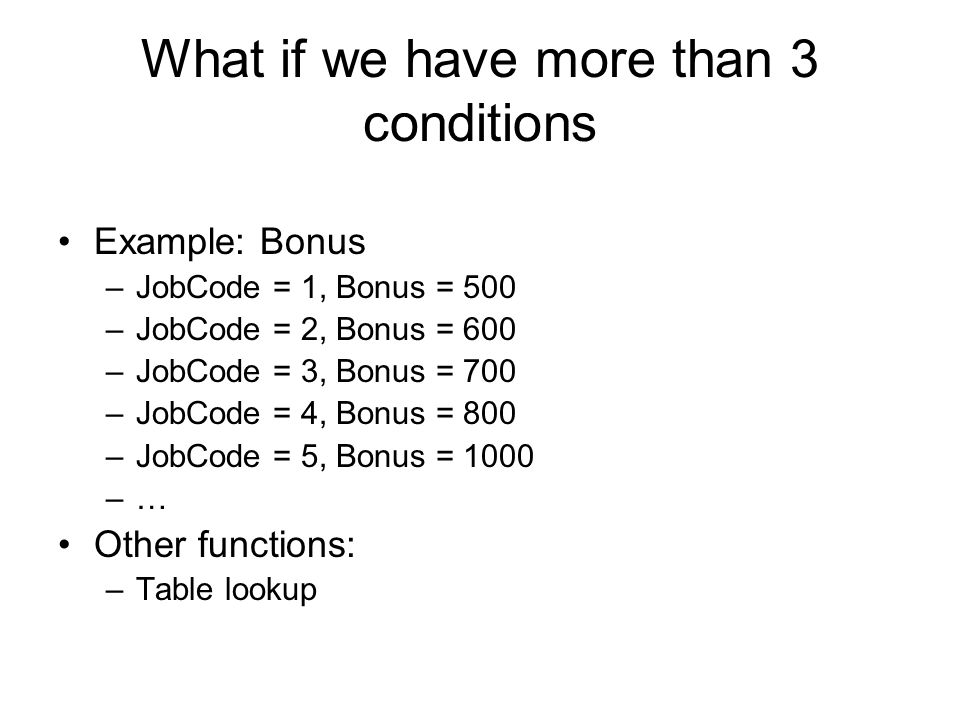 What if we have more than 3 conditions Example: Bonus –JobCode = 1, Bonus = 500 –JobCode = 2, Bonus = 600 –JobCode = 3, Bonus = 700 –JobCode = 4, Bonu