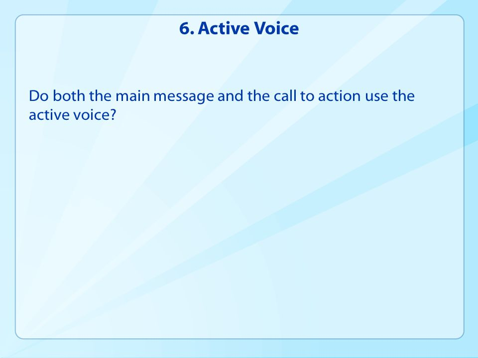 6. Active Voice Do both the main message and the call to action use the active voice