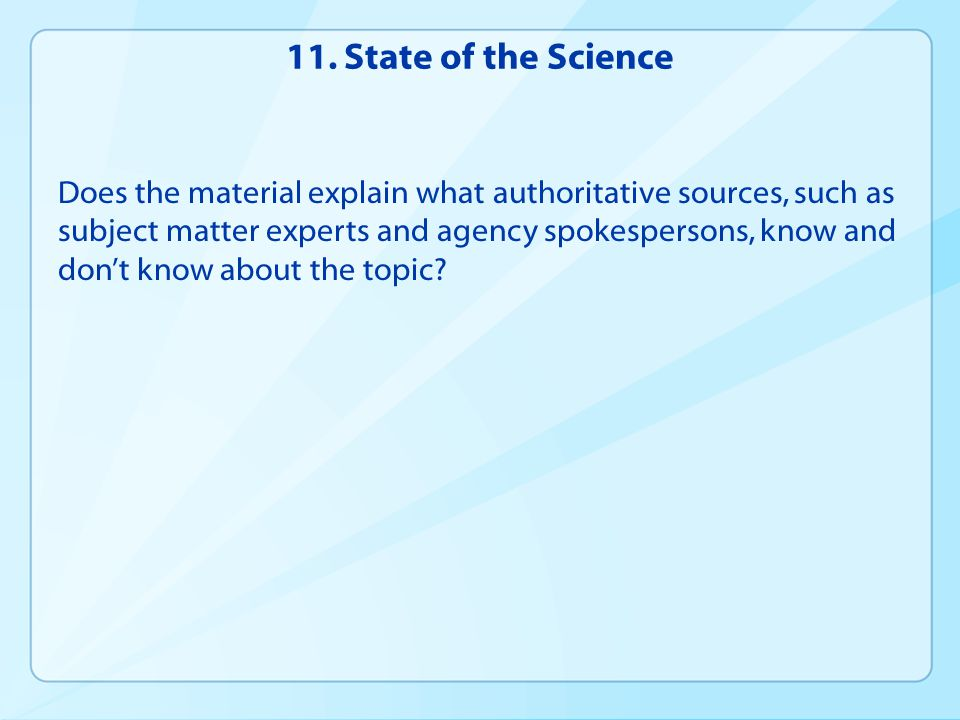 11. State of the Science Does the material explain what authoritative sources, such as subject matter experts and agency spokespersons, know and don't