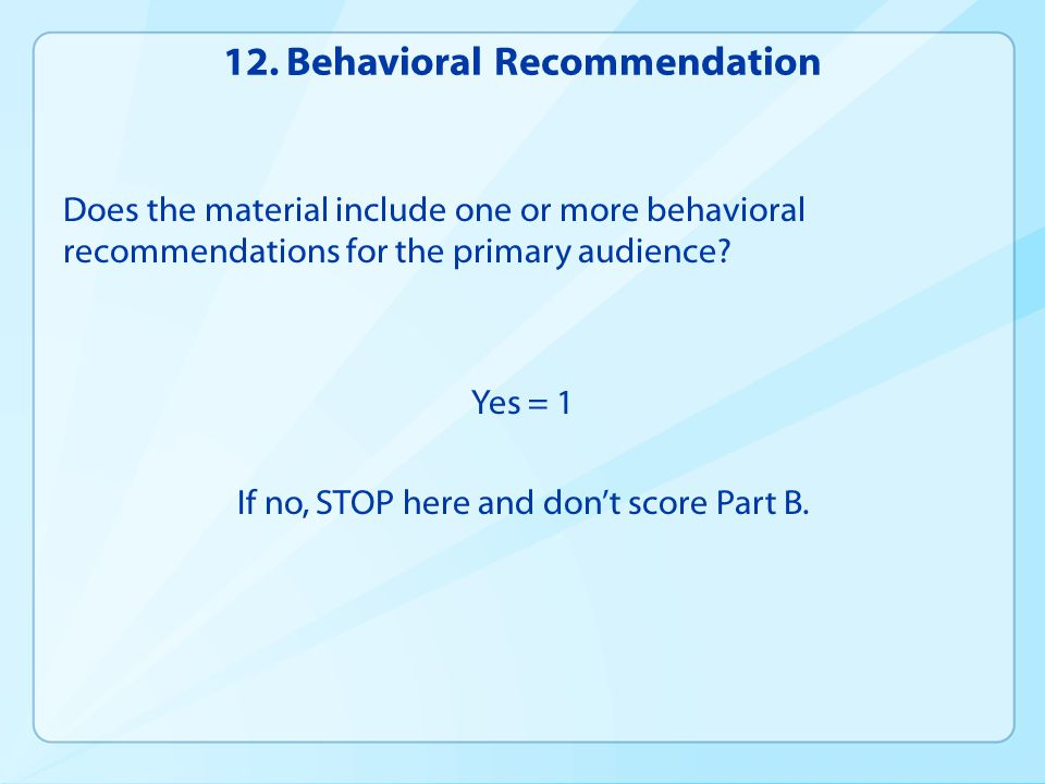 12. Behavioral Recommendation Does the material include one or more behavioral recommendations for the primary audience? Yes = 1 If no, STOP here and