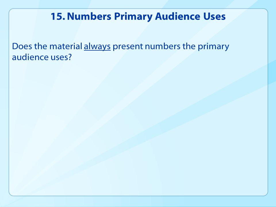 15. Numbers Primary Audience Uses Does the material always present numbers the primary audience uses?