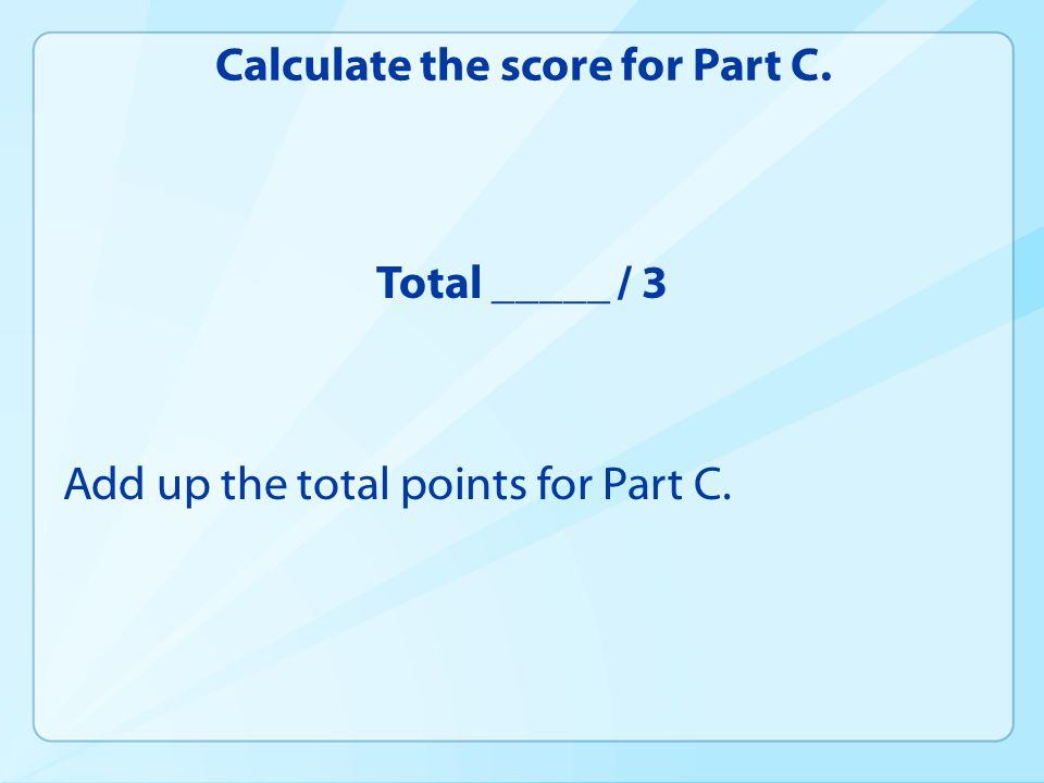 Calculate the score for Part C. Total _____ / 3 Add up the total points for Part C.