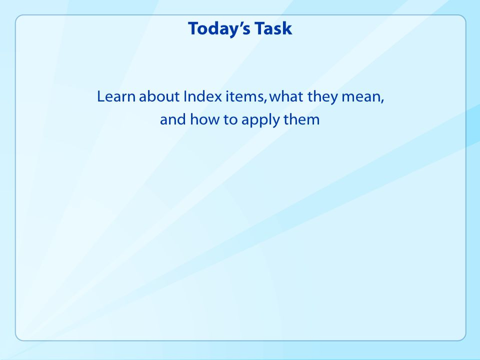 Today's Task Learn about Index items, what they mean, and how to apply them