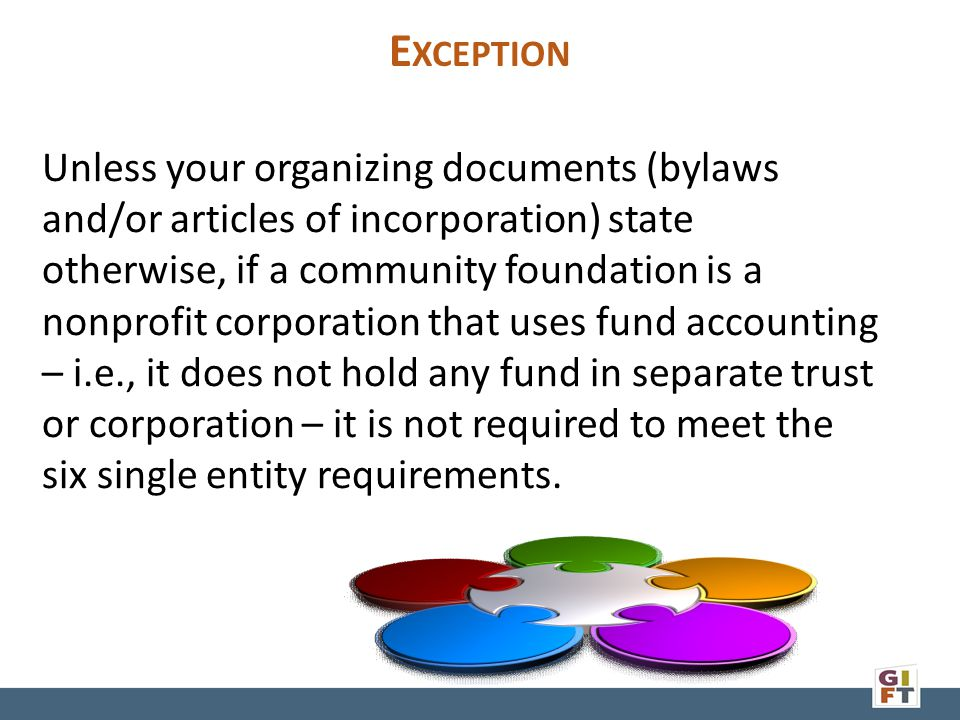 E XCEPTION Unless your organizing documents (bylaws and/or articles of incorporation) state otherwise, if a community foundation is a nonprofit corporation that uses fund accounting – i.e., it does not hold any fund in separate trust or corporation – it is not required to meet the six single entity requirements.