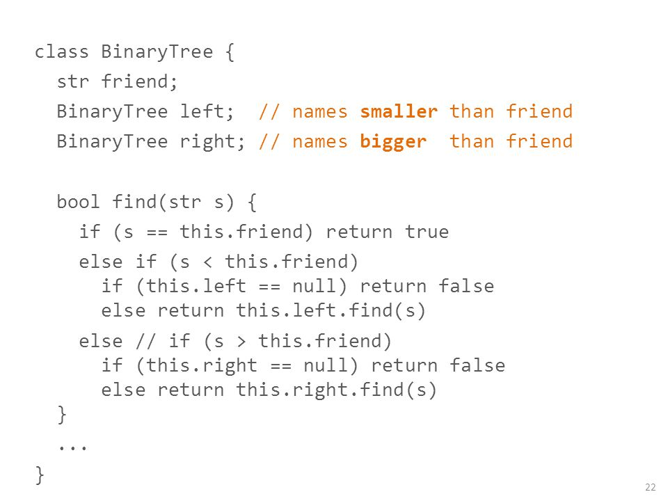 class BinaryTree { str friend; BinaryTree left; // names smaller than friend BinaryTree right; // names bigger than friend bool find(str s) { if (s ==