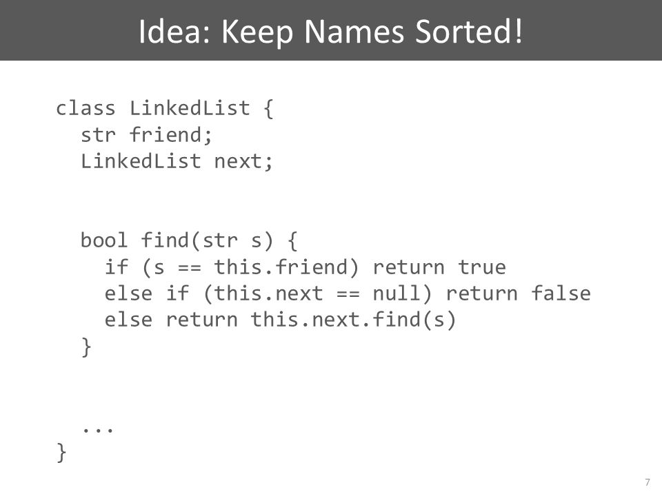 class LinkedList { str friend; LinkedList next; // all names in next // are bigger than friend bool find(str s) { if (s == this.friend) return true else if (this.next == null) return false else return this.next.find(s) }...