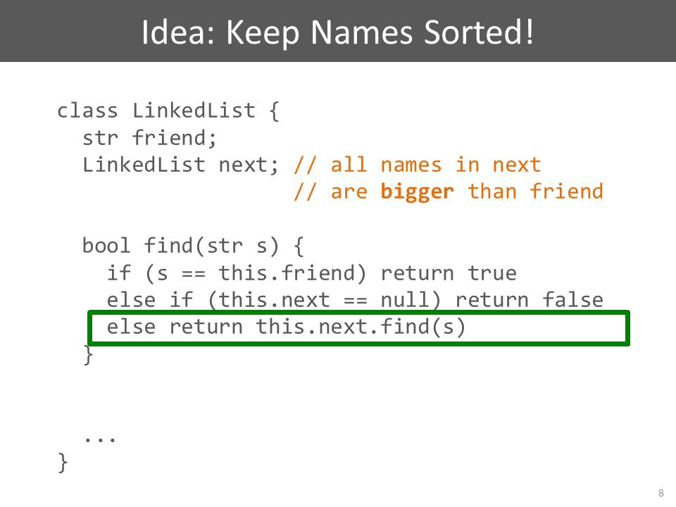 class LinkedList { str friend; LinkedList next; // all names in next // are bigger than friend bool find(str s) { if (s == this.friend) return true el