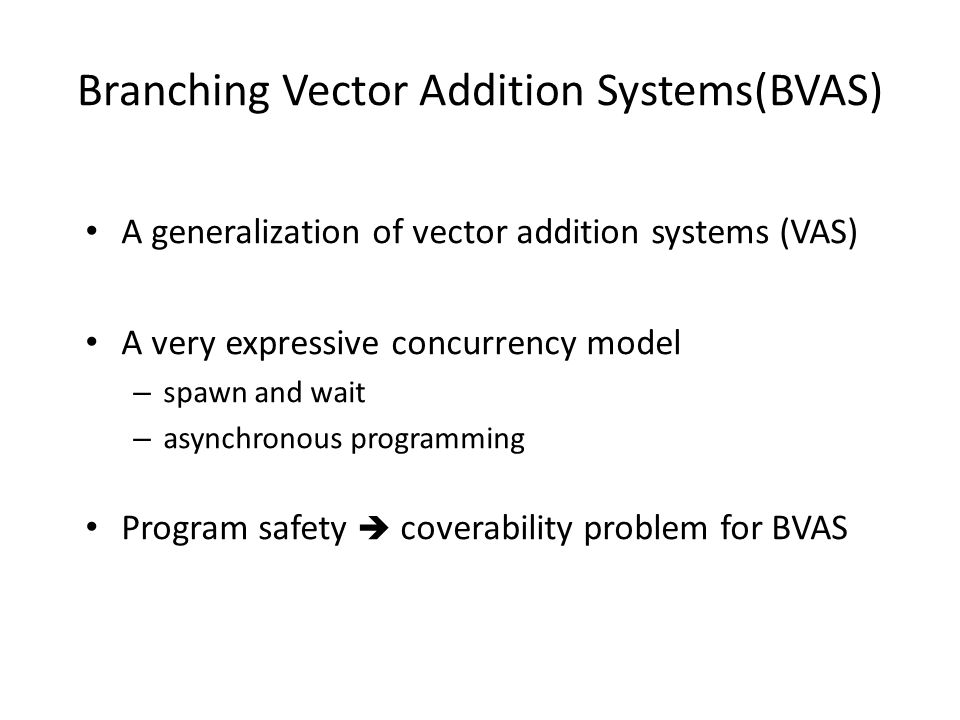 Branching Vector Addition Systems(BVAS) A generalization of vector addition systems (VAS) A very expressive concurrency model – spawn and wait – asynchronous programming Program safety  coverability problem for BVAS