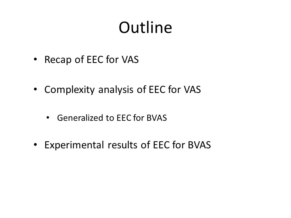 Outline Recap of EEC for VAS Complexity analysis of EEC for VAS Generalized to EEC for BVAS Experimental results of EEC for BVAS