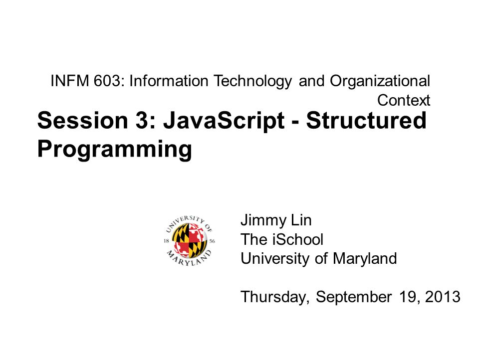 INFM 603: Information Technology and Organizational Context Jimmy Lin The iSchool University of Maryland Thursday, September 19, 2013 Session 3: JavaScript - Structured Programming