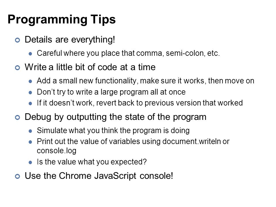 Programming Tips Details are everything. Careful where you place that comma, semi-colon, etc.