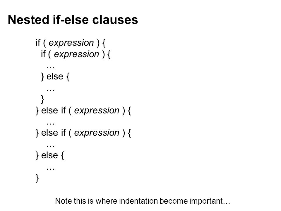 Nested if-else clauses if ( expression ) { … } else { … } } else if ( expression ) { … } else if ( expression ) { … } else { … } Note this is where indentation become important…