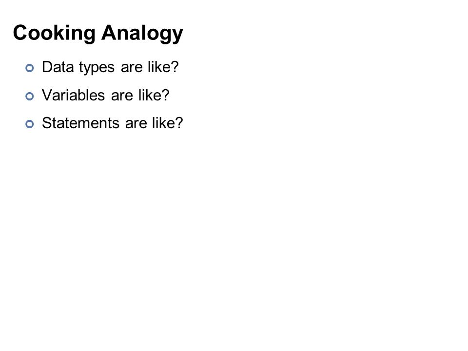Cooking Analogy Data types are like? Variables are like? Statements are like?