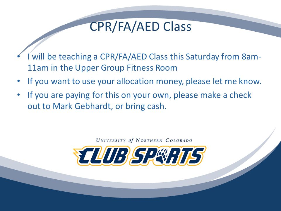 CPR/FA/AED Class I will be teaching a CPR/FA/AED Class this Saturday from 8am- 11am in the Upper Group Fitness Room If you want to use your allocation money, please let me know.
