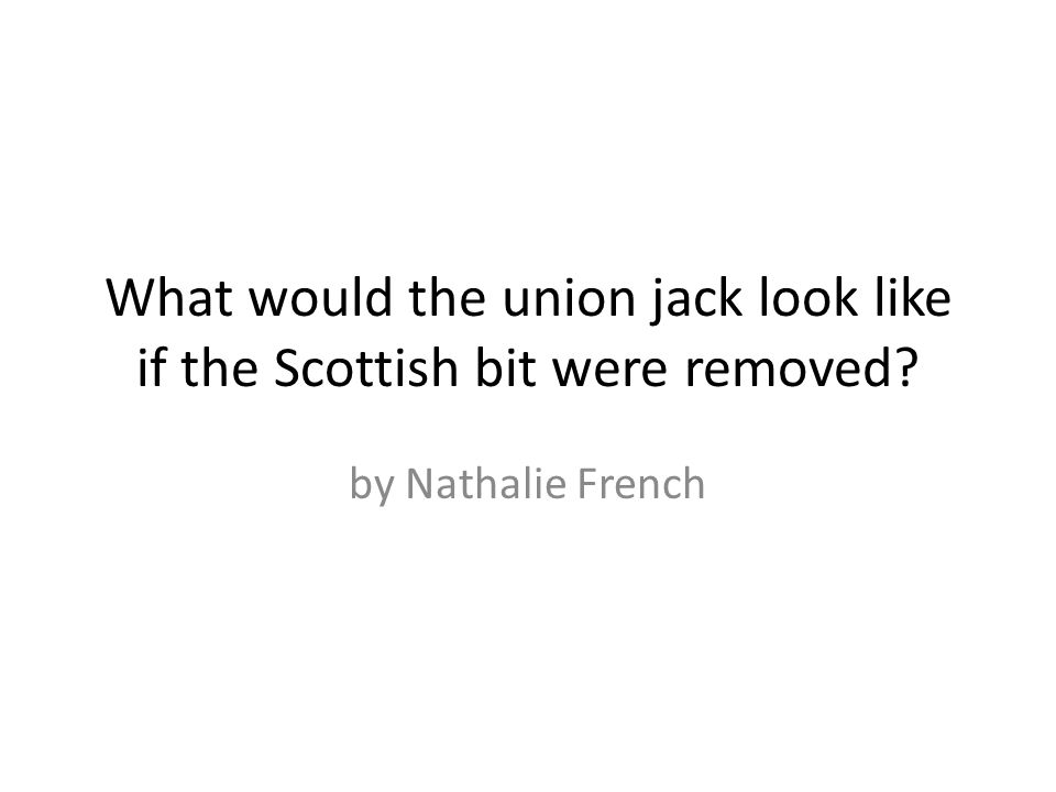 What would the union jack look like if the Scottish bit were removed by Nathalie French