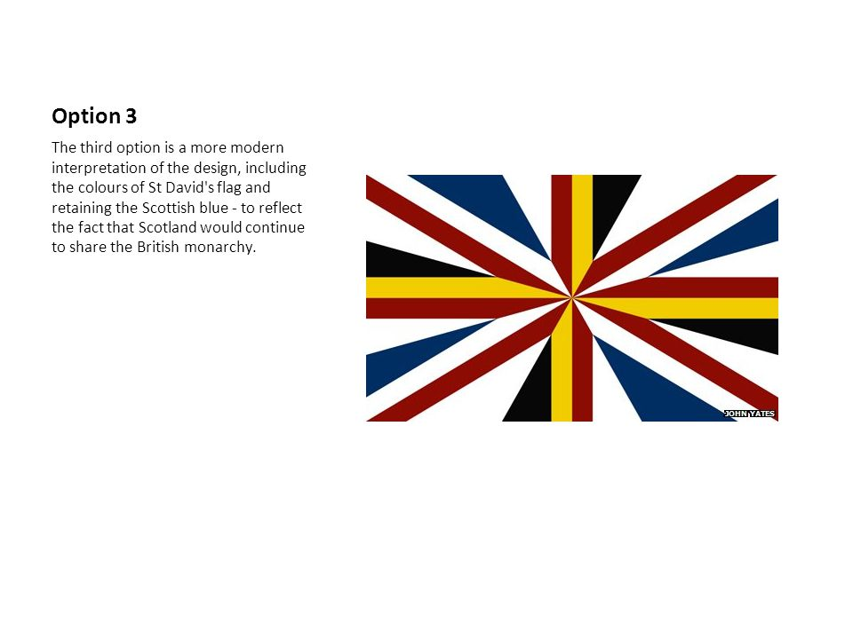 Option 3 The third option is a more modern interpretation of the design, including the colours of St David s flag and retaining the Scottish blue - to reflect the fact that Scotland would continue to share the British monarchy.