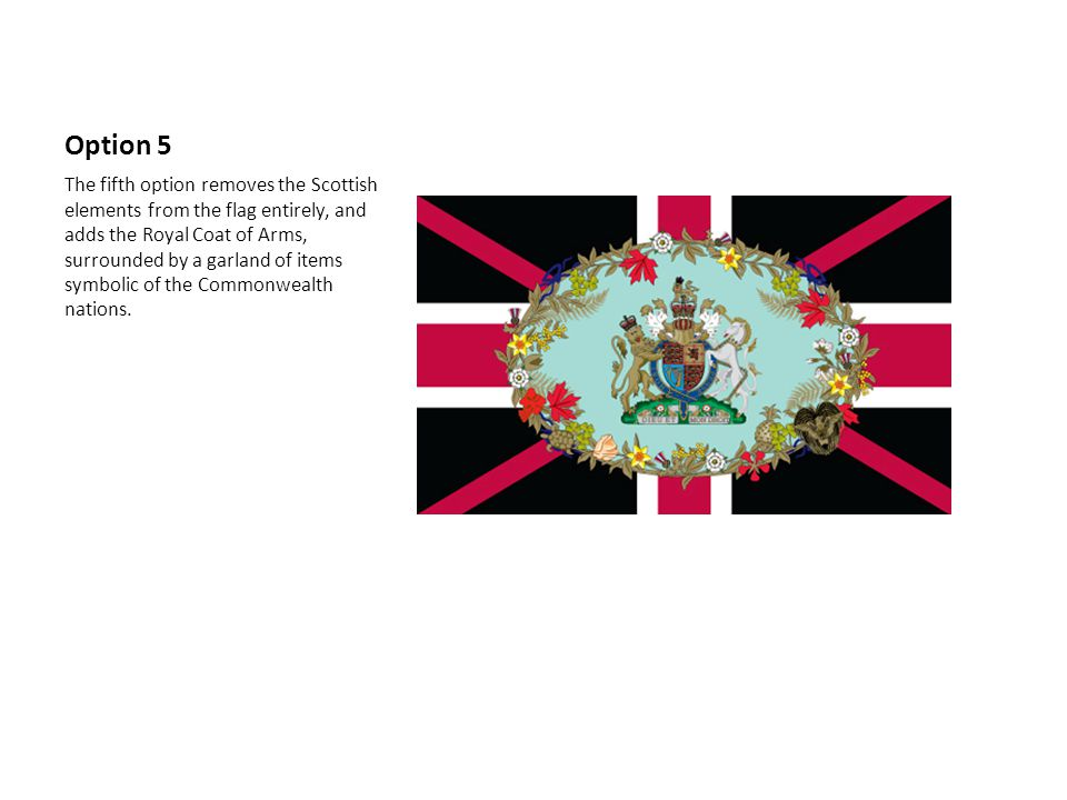 Option 5 The fifth option removes the Scottish elements from the flag entirely, and adds the Royal Coat of Arms, surrounded by a garland of items symbolic of the Commonwealth nations.