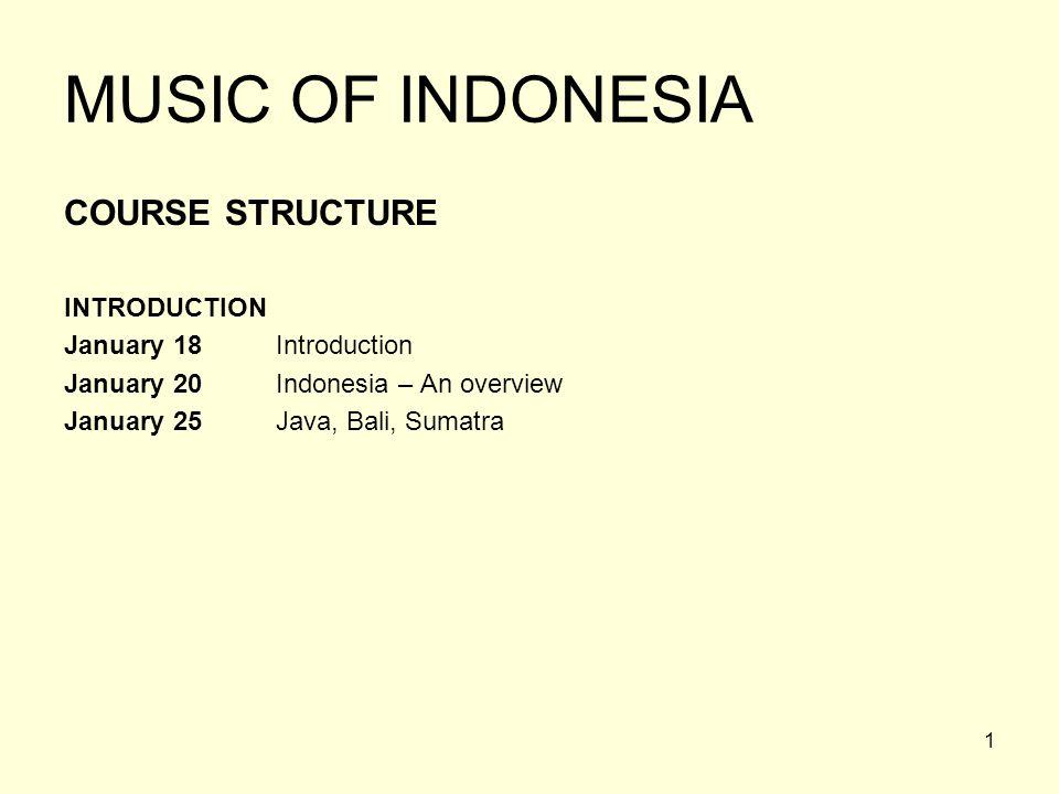 1 MUSIC OF INDONESIA COURSE STRUCTURE INTRODUCTION January 18 Introduction January 20 Indonesia – An overview January 25 Java, Bali, Sumatra