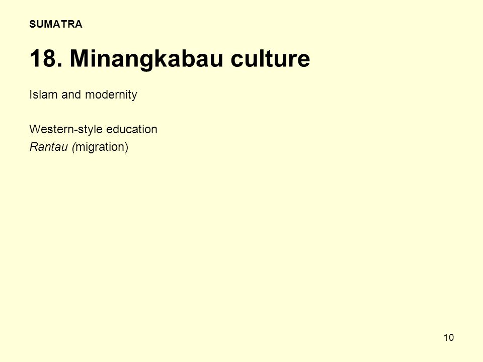 10 SUMATRA 18. Minangkabau culture Islam and modernity Western-style education Rantau (migration)