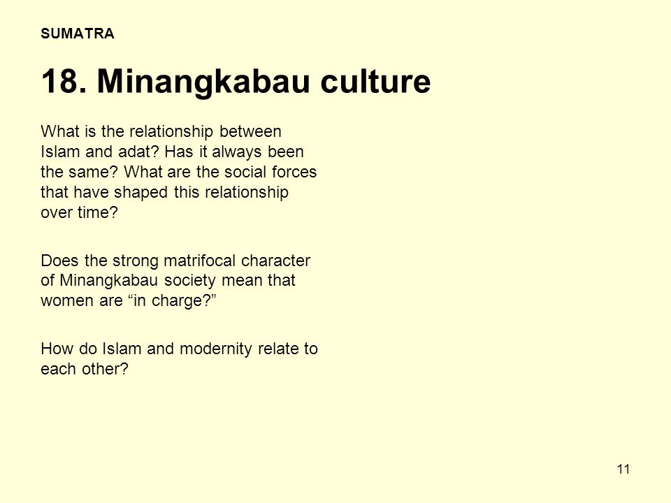 11 SUMATRA 18. Minangkabau culture What is the relationship between Islam and adat? Has it always been the same? What are the social forces that have