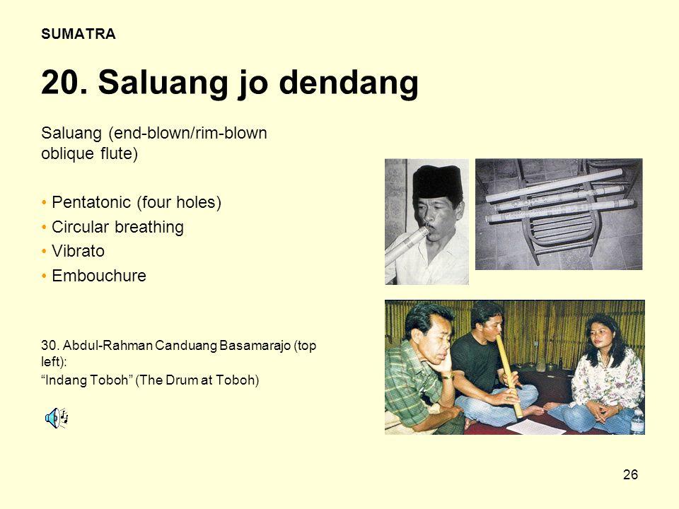 26 SUMATRA 20. Saluang jo dendang Saluang (end-blown/rim-blown oblique flute) Pentatonic (four holes) Circular breathing Vibrato Embouchure 30. Abdul-