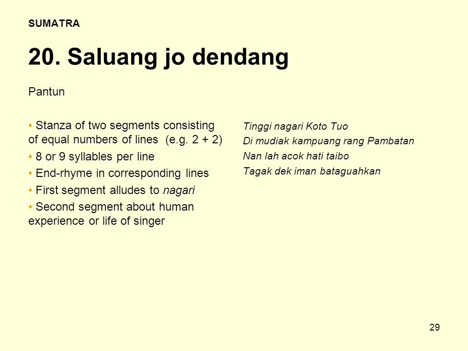 29 SUMATRA 20. Saluang jo dendang Pantun Stanza of two segments consisting of equal numbers of lines (e.g. 2 + 2) 8 or 9 syllables per line End-rhyme