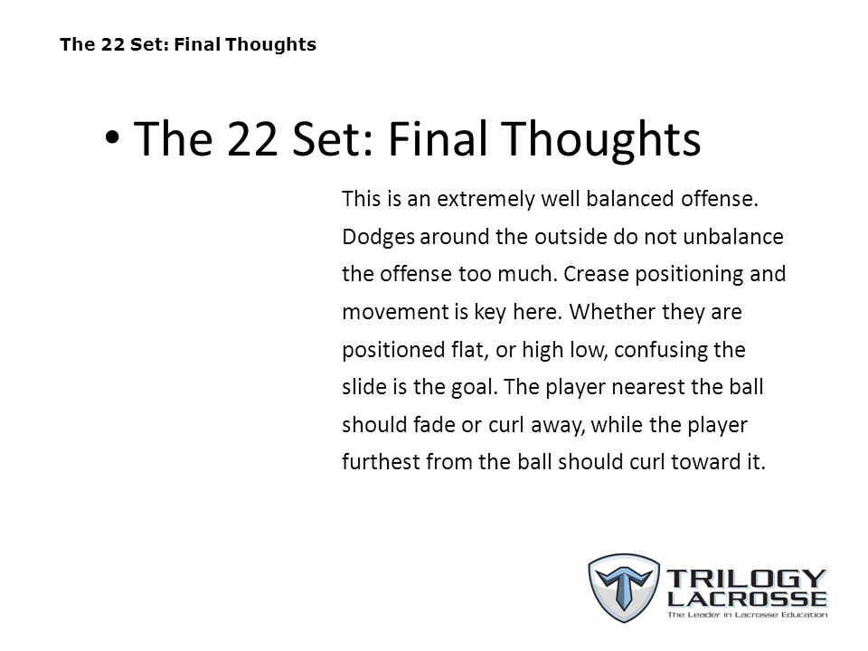 The 22 Set: Final Thoughts This is an extremely well balanced offense. Dodges around the outside do not unbalance the offense too much. Crease positio