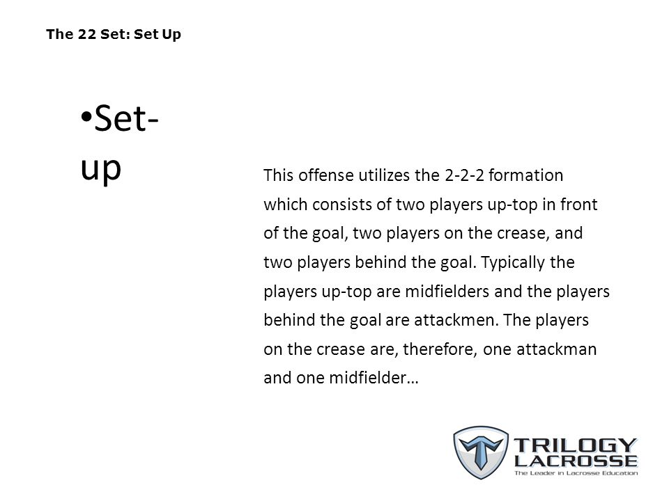 The 22 Set: Set Up This offense utilizes the 2-2-2 formation which consists of two players up-top in front of the goal, two players on the crease, and
