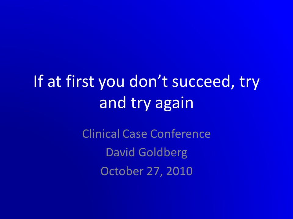 If at first you don't succeed, try and try again Clinical Case Conference David Goldberg October 27, 2010