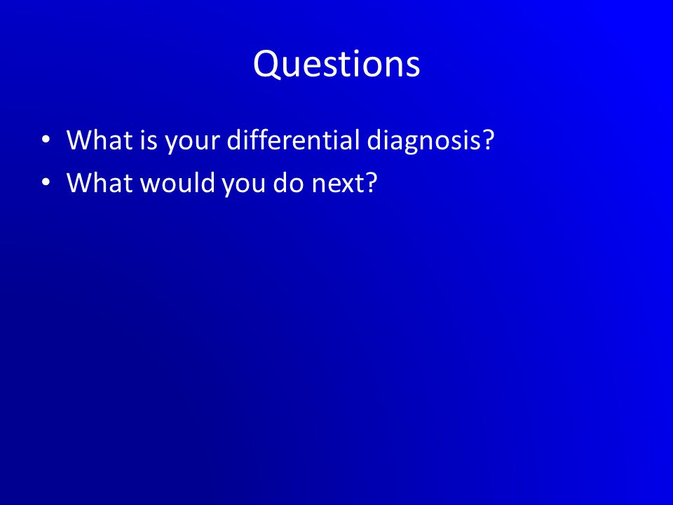 Questions What is your differential diagnosis? What would you do next?