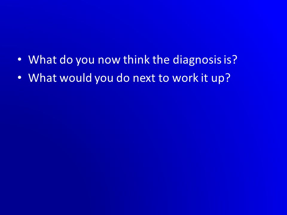 What do you now think the diagnosis is? What would you do next to work it up?