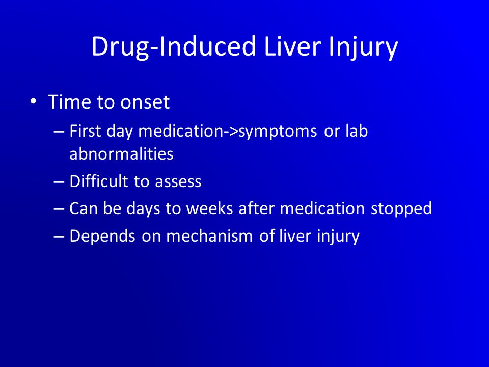 Drug-Induced Liver Injury Time to onset – First day medication->symptoms or lab abnormalities – Difficult to assess – Can be days to weeks after medic