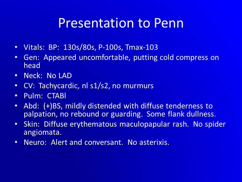 Presentation to Penn Vitals: BP: 130s/80s, P-100s, Tmax-103 Gen: Appeared uncomfortable, putting cold compress on head Neck: No LAD CV: Tachycardic, nl s1/s2, no murmurs Pulm: CTABl Abd: (+)BS, mildly distended with diffuse tenderness to palpation, no rebound or guarding.