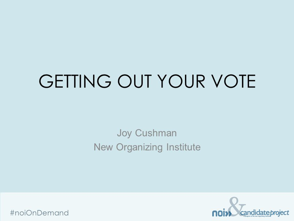 & #noiOnDemand GETTING OUT YOUR VOTE Joy Cushman New Organizing Institute