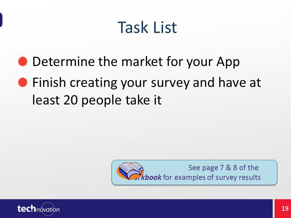 Task List Determine the market for your App Finish creating your survey and have at least 20 people take it See page 7 & 8 of the workbook for examples of survey results 19