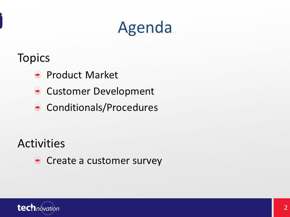 Agenda Topics Product Market Customer Development Conditionals/Procedures Activities Create a customer survey 2