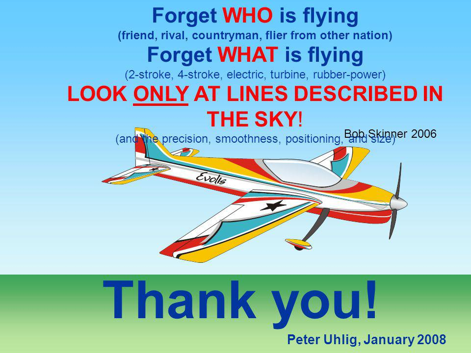Thank you! Peter Uhlig, January 2008 Bob Skinner 2006 Forget WHO is flying (friend, rival, countryman, flier from other nation) Forget WHAT is flying