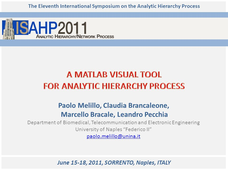ISAHP 2011 Paolo Melillo, Claudia Brancaleone, Marcello Bracale, Leandro Pecchia We proposed a visual tool with the following aims: 1)providing expert users of MATLAB and AHP with a set of functions (further referred as Package) to be customized and integrated in more complex environment; 2)providing users not skilled in MATLAB (nor in AHP) with a simple Graphical User Interface (further referred as GUI) to solve complex decision problem through AHP.