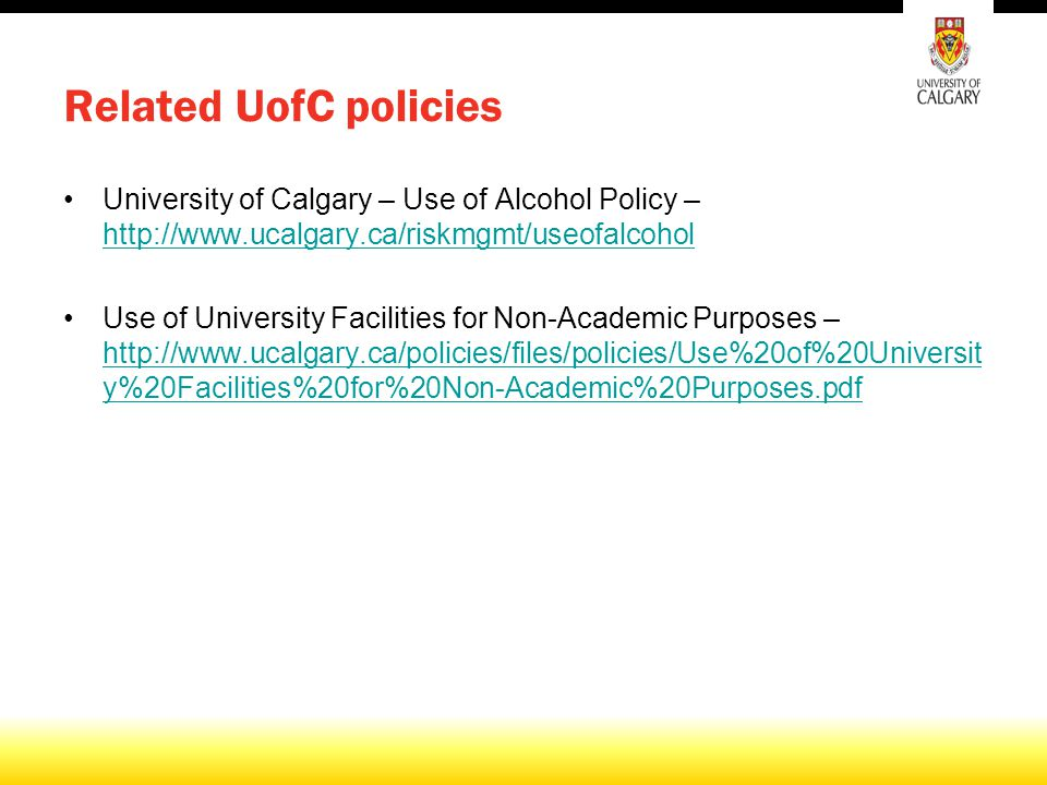 Related UofC policies University of Calgary – Use of Alcohol Policy – http://www.ucalgary.ca/riskmgmt/useofalcohol http://www.ucalgary.ca/riskmgmt/useofalcohol Use of University Facilities for Non-Academic Purposes – http://www.ucalgary.ca/policies/files/policies/Use%20of%20Universit y%20Facilities%20for%20Non-Academic%20Purposes.pdf http://www.ucalgary.ca/policies/files/policies/Use%20of%20Universit y%20Facilities%20for%20Non-Academic%20Purposes.pdf