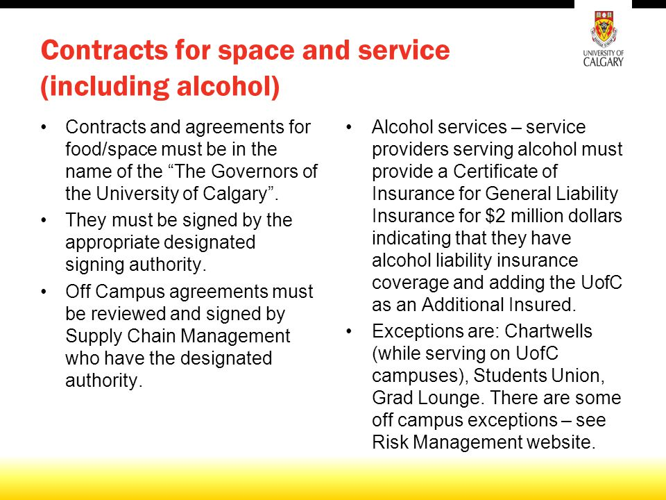 Contracts for space and service (including alcohol) Contracts and agreements for food/space must be in the name of the The Governors of the University of Calgary .