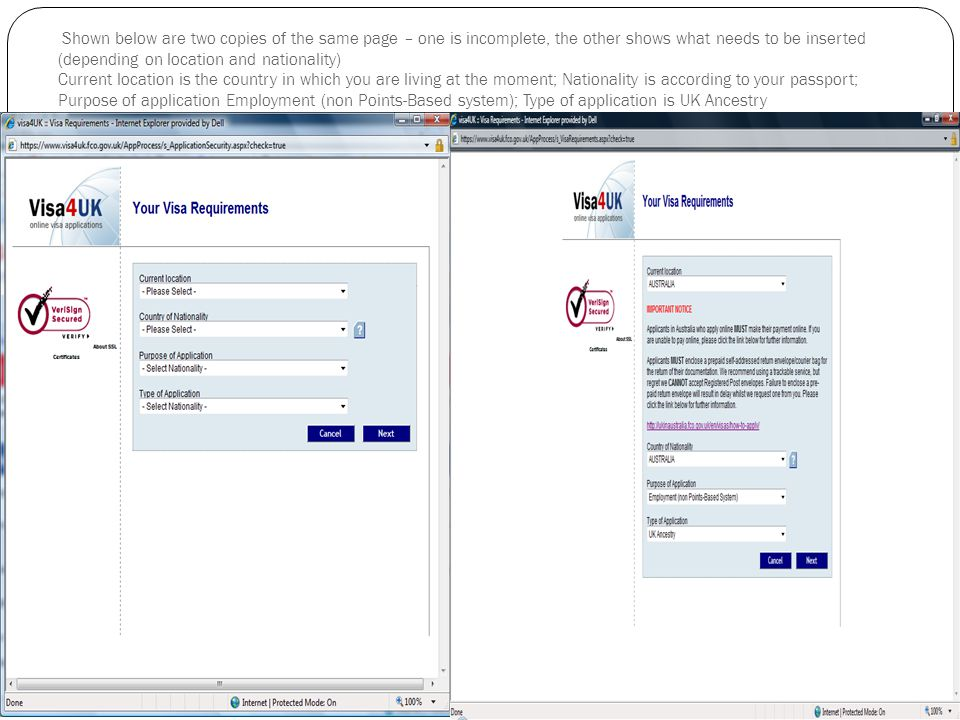 Shown below are two copies of the same page – one is incomplete, the other shows what needs to be inserted (depending on location and nationality) Current location is the country in which you are living at the moment; Nationality is according to your passport; Purpose of application Employment (non Points-Based system); Type of application is UK Ancestry