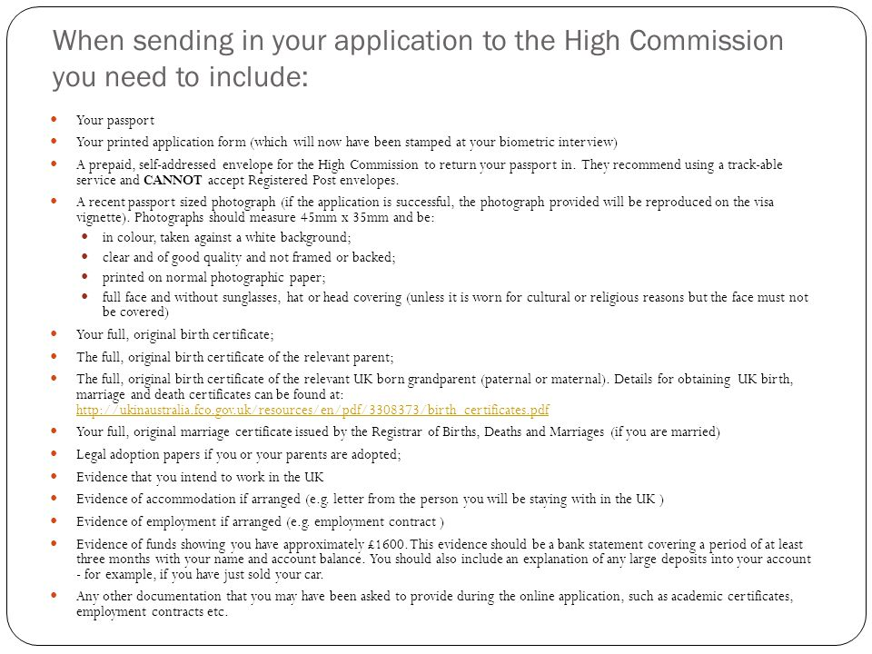 When sending in your application to the High Commission you need to include: Your passport Your printed application form (which will now have been stamped at your biometric interview) A prepaid, self-addressed envelope for the High Commission to return your passport in.