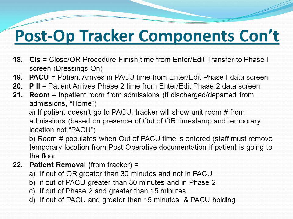 Post-Op Tracker Components Con't 18.Cls = Close/OR Procedure Finish time from Enter/Edit Transfer to Phase I screen (Dressings On) 19.