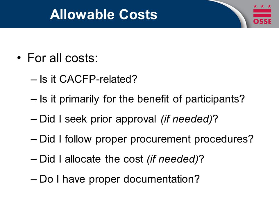 Allowable Costs For all costs: –Is it CACFP-related? –Is it primarily for the benefit of participants? –Did I seek prior approval (if needed)? –Did I