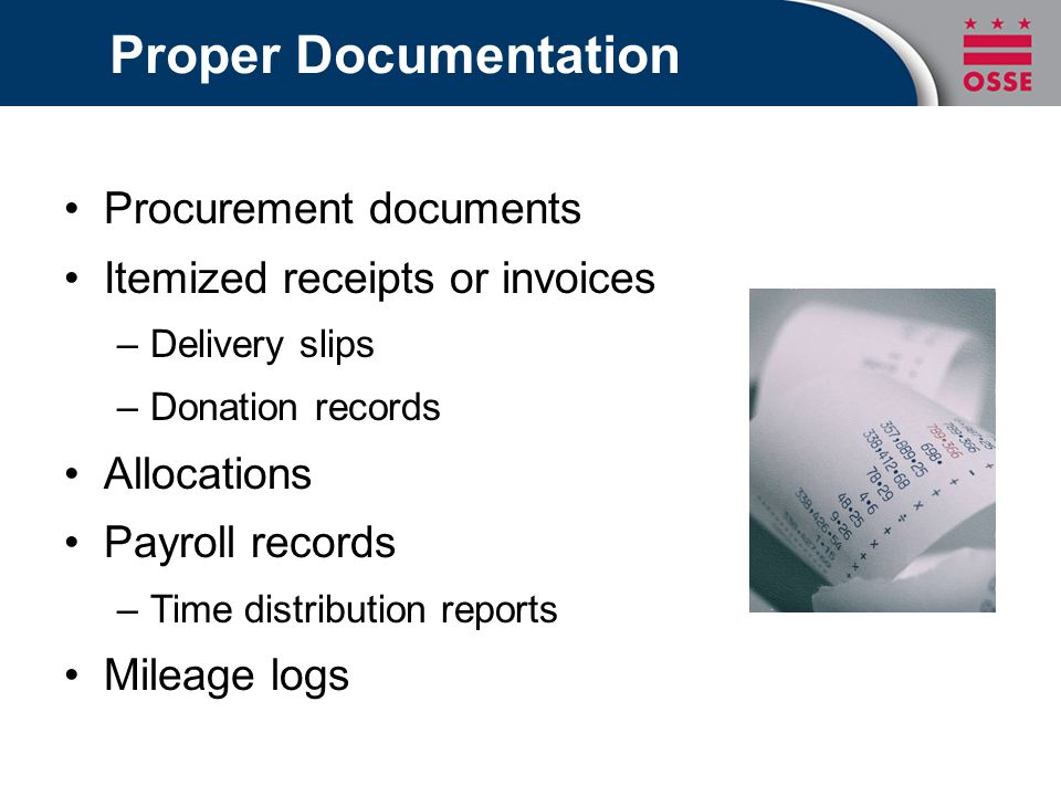 Proper Documentation Procurement documents Itemized receipts or invoices –Delivery slips –Donation records Allocations Payroll records –Time distribut