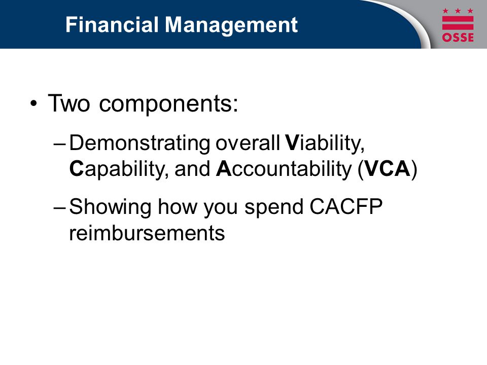 Two components: –Demonstrating overall Viability, Capability, and Accountability (VCA) –Showing how you spend CACFP reimbursements