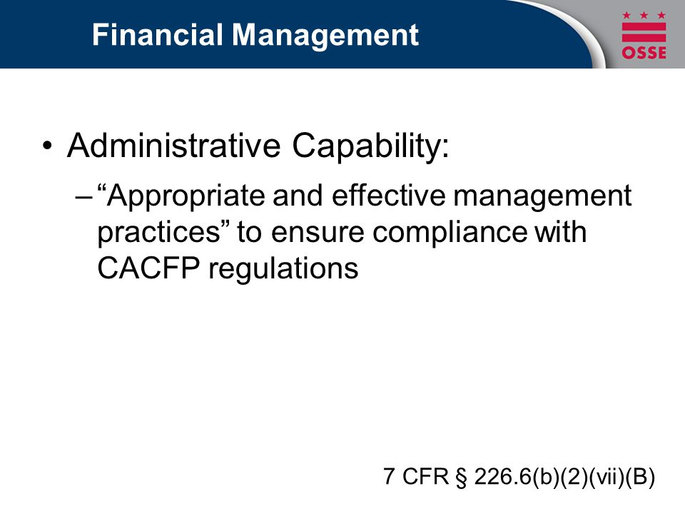 "Financial Management Administrative Capability: –""Appropriate and effective management practices"" to ensure compliance with CACFP regulations 7 CFR §"