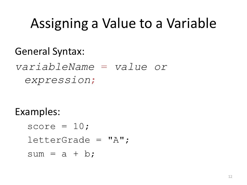 Assigning a Value to a Variable General Syntax: variableName = value or expression; Examples: score = 10; letterGrade = A ; sum = a + b; 12