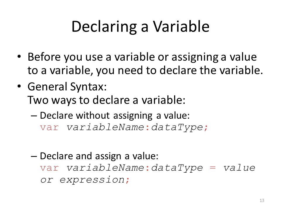 Declaring a Variable Before you use a variable or assigning a value to a variable, you need to declare the variable.