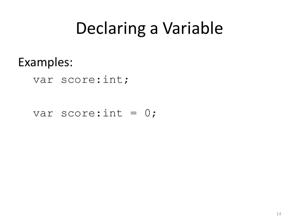 Declaring a Variable Examples: var score:int; var score:int = 0; 14